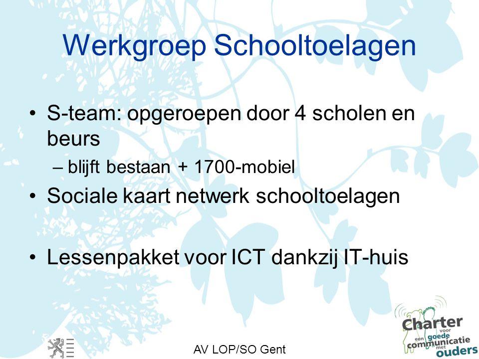 AV LOP/SO Gent Werkgroep Schooltoelagen S-team: opgeroepen door 4 scholen en beurs –blijft bestaan + 1700-mobiel Sociale kaart netwerk schooltoelagen Lessenpakket voor ICT dankzij IT-huis