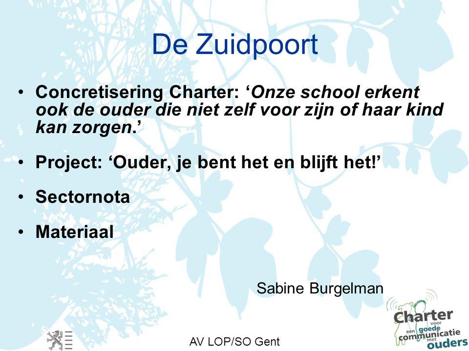 AV LOP/SO Gent De Zuidpoort Concretisering Charter: 'Onze school erkent ook de ouder die niet zelf voor zijn of haar kind kan zorgen.' Project: 'Ouder, je bent het en blijft het!' Sectornota Materiaal Sabine Burgelman