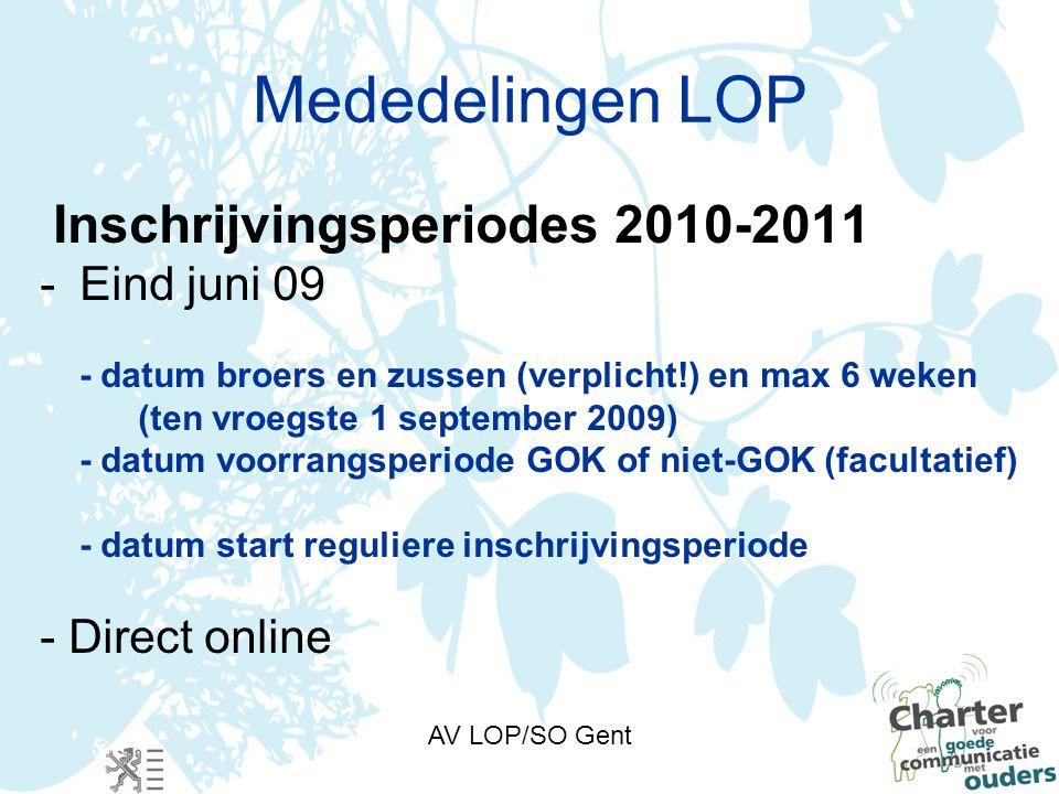 AV LOP/SO Gent Mededelingen LOP Inschrijvingsperiodes 2010-2011 -Eind juni 09 - datum broers en zussen (verplicht!) en max 6 weken (ten vroegste 1 september 2009) - datum voorrangsperiode GOK of niet-GOK (facultatief) - datum start reguliere inschrijvingsperiode - Direct online