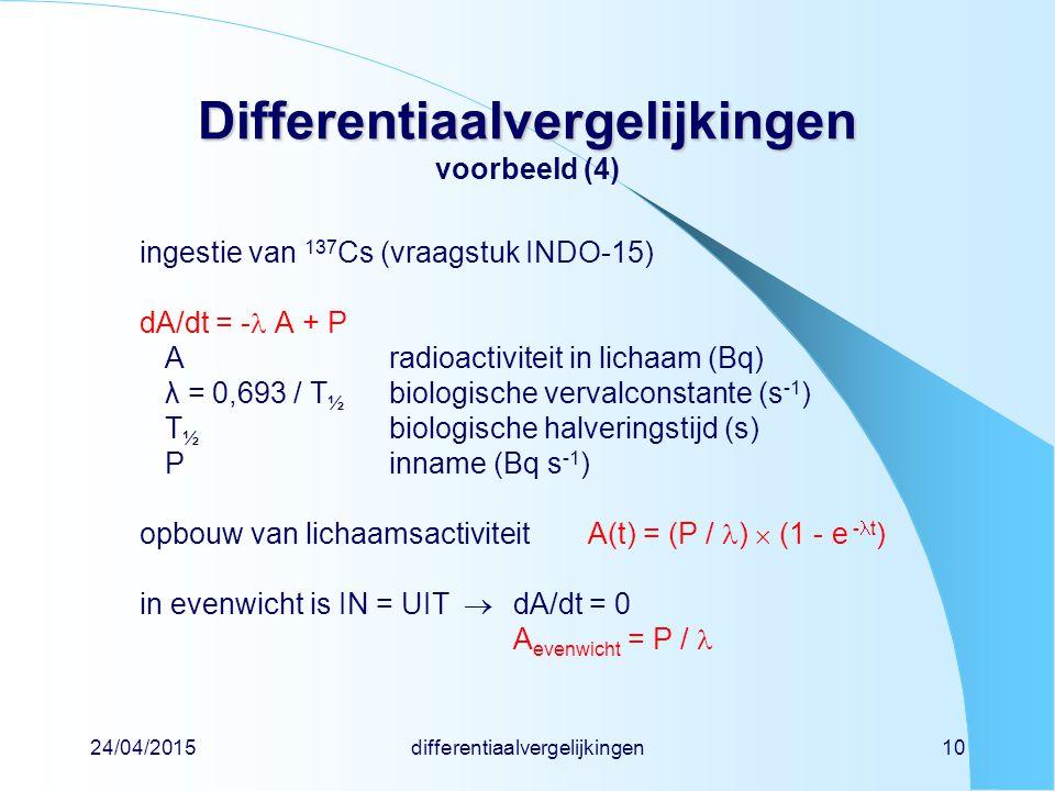 24/04/2015differentiaalvergelijkingen10 Differentiaalvergelijkingen Differentiaalvergelijkingen voorbeeld (4) ingestie van 137 Cs (vraagstuk INDO-15) dA/dt = - A + P Aradioactiviteit in lichaam (Bq) λ = 0,693 / T ½ biologische vervalconstante (s -1 ) T ½ biologische halveringstijd (s) Pinname (Bq s -1 ) opbouw van lichaamsactiviteitA(t) = (P / )  (1 - e - t ) in evenwicht is IN = UIT  dA/dt = 0 A evenwicht = P /