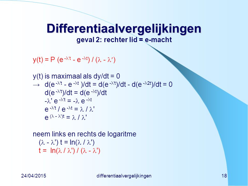 24/04/2015differentiaalvergelijkingen18 Differentiaalvergelijkingen Differentiaalvergelijkingen geval 2: rechter lid = e-macht y(t) = P (e -t - e - t ) / ( - ) y(t) is maximaal als dy/dt = 0 →d(e - t - e - t )/dt = d(e - t )/dt - d(e - 2t )/dt = 0 d(e - t )/dt = d(e - t )/dt - e - t = - e - t e - t / e - t = / e ( - )t = / neem links en rechts de logaritme ( - ) t = ln( / ) t = ln( / ) / ( - )