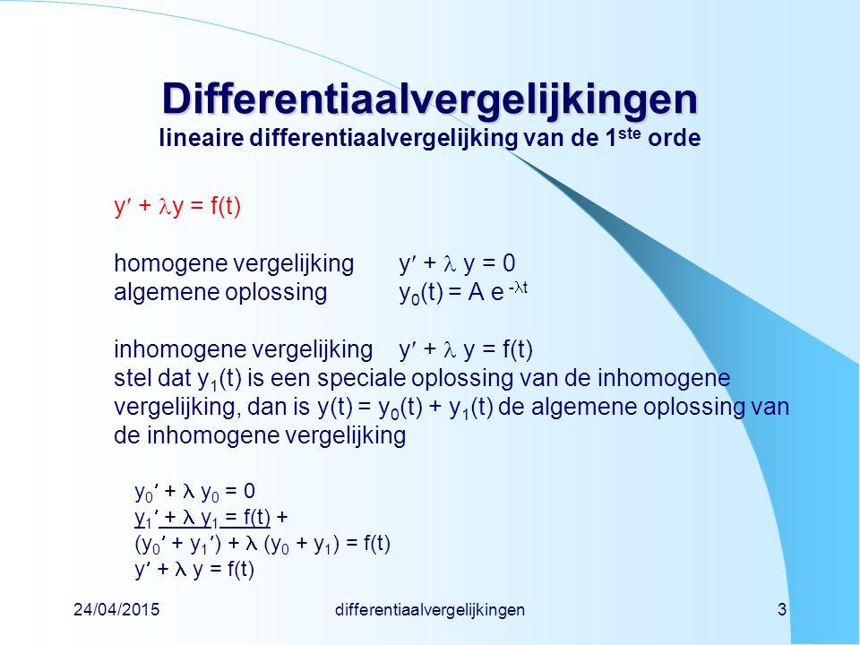 24/04/2015differentiaalvergelijkingen3 Differentiaalvergelijkingen Differentiaalvergelijkingen lineaire differentiaalvergelijking van de 1 ste orde y + y = f(t) homogene vergelijkingy + y = 0 algemene oplossingy 0 (t) = A e - t inhomogene vergelijkingy + y = f(t) stel dat y 1 (t) is een speciale oplossing van de inhomogene vergelijking, dan is y(t) = y 0 (t) + y 1 (t) de algemene oplossing van de inhomogene vergelijking y 0 + y 0 = 0 y 1 + y 1 = f(t) + (y 0 + y 1 ) + (y 0 + y 1 ) = f(t) y + y = f(t)