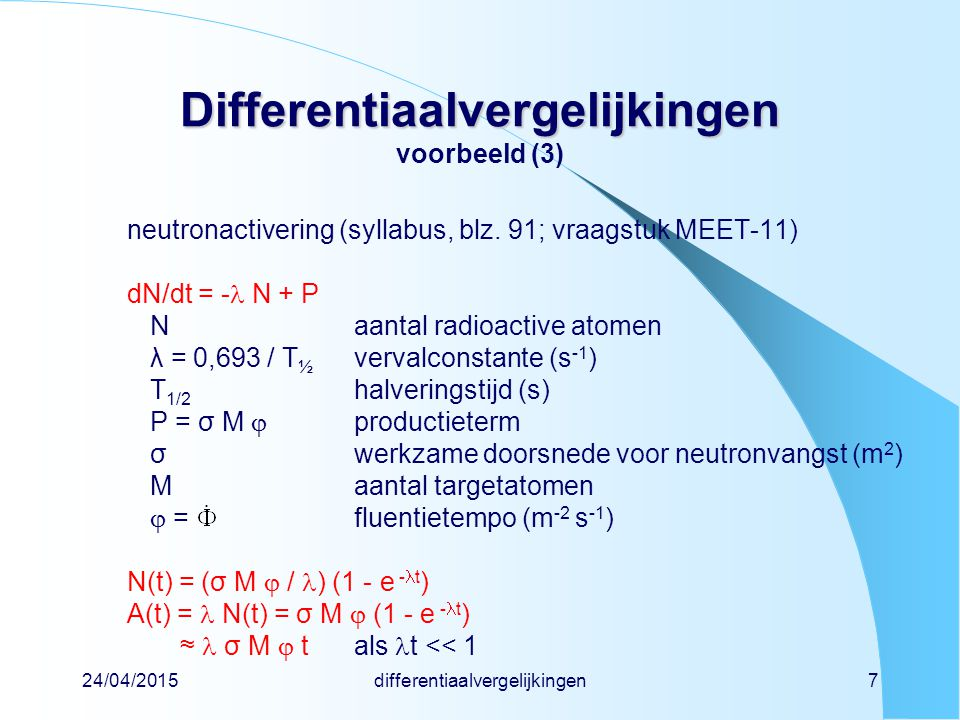 24/04/2015differentiaalvergelijkingen7 Differentiaalvergelijkingen Differentiaalvergelijkingen voorbeeld (3) neutronactivering (syllabus, blz. 91; vra