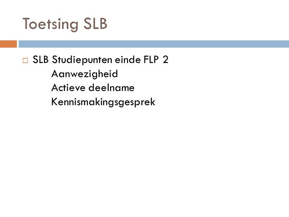 Toetsing SLB  SLB Studiepunten einde FLP 2 Aanwezigheid Actieve deelname Kennismakingsgesprek
