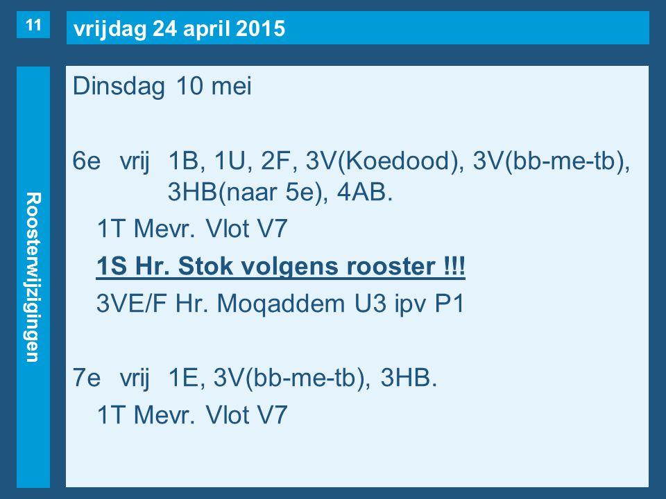 vrijdag 24 april 2015 Roosterwijzigingen Dinsdag 10 mei 6evrij1B, 1U, 2F, 3V(Koedood), 3V(bb-me-tb), 3HB(naar 5e), 4AB.
