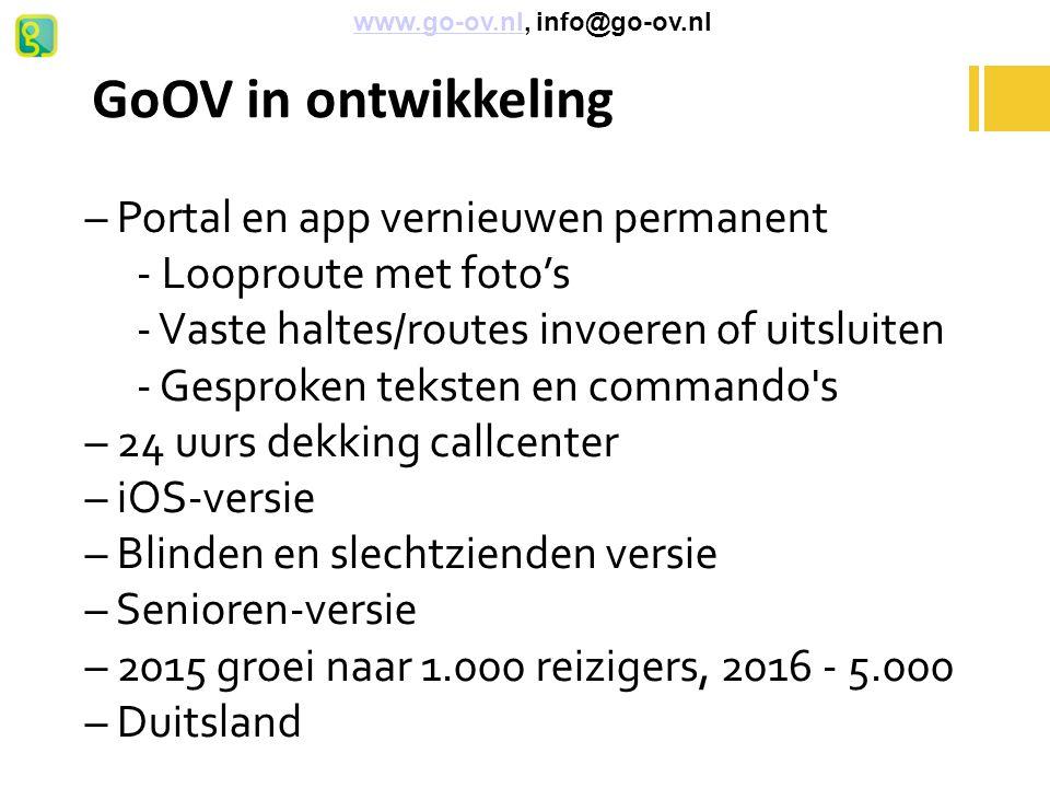 GoOV in ontwikkeling – Portal en app vernieuwen permanent - Looproute met foto's - Vaste haltes/routes invoeren of uitsluiten - Gesproken teksten en commando s – 24 uurs dekking callcenter – iOS-versie – Blinden en slechtzienden versie – Senioren-versie – 2015 groei naar 1.000 reizigers, 2016 - 5.000 – Duitsland www.go-ov.nl, info@go-ov.nlwww.go-ov.nl