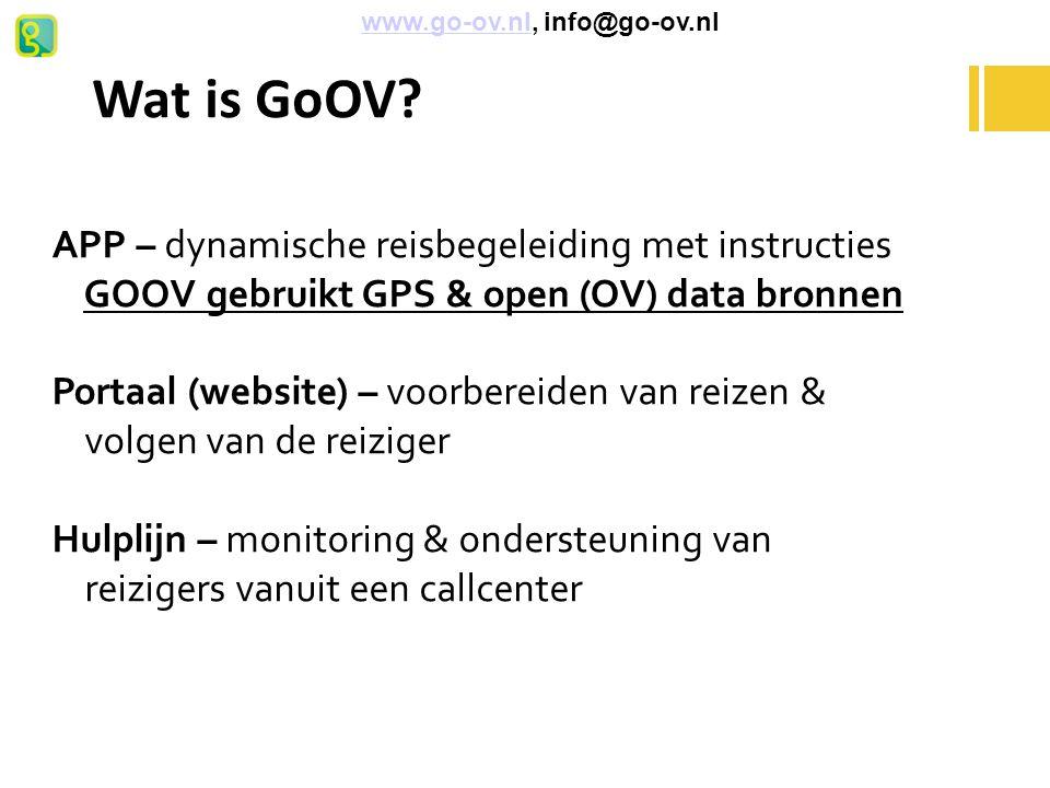 Wat is GoOV? APP – dynamische reisbegeleiding met instructies GOOV gebruikt GPS & open (OV) data bronnen Portaal (website) – voorbereiden van reizen &