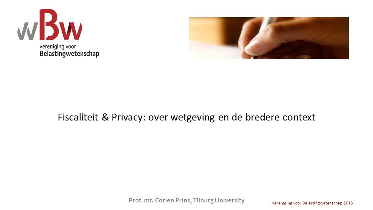 Fiscaliteit & Privacy: over wetgeving en de bredere context Vereniging voor Belastingwetenschap 2015 Prof. mr. Corien Prins, Tilburg University