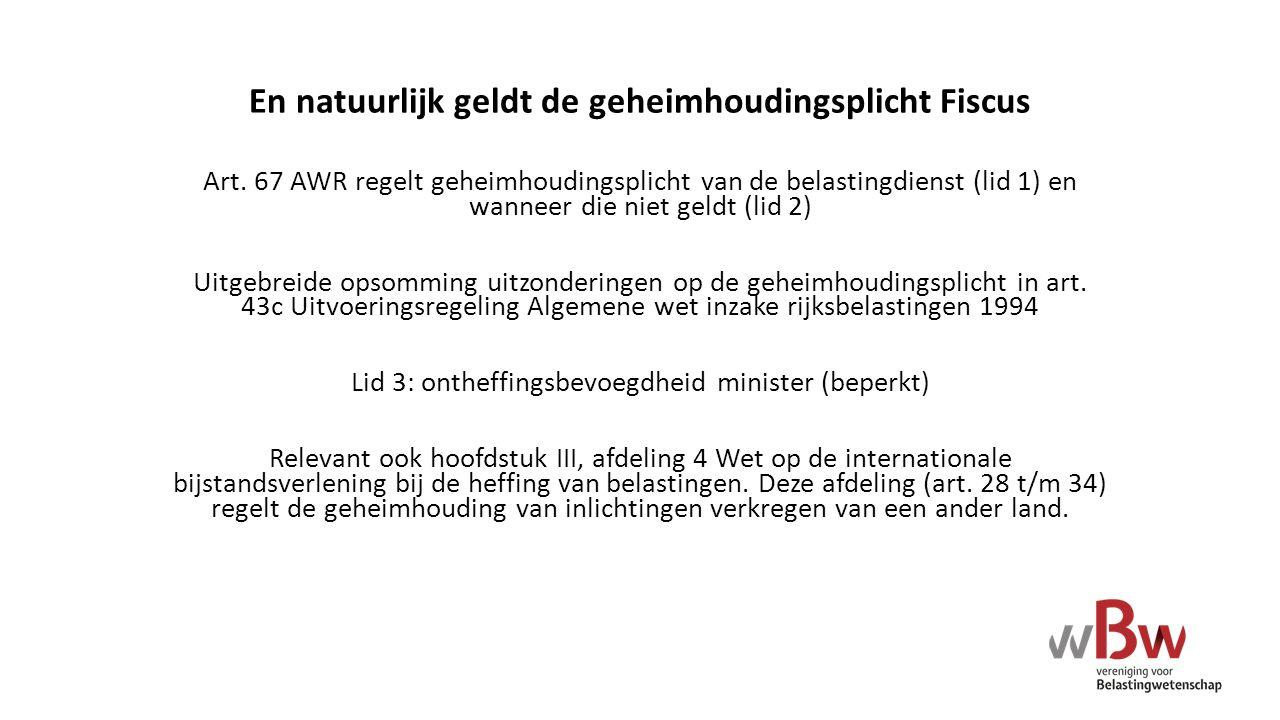 En natuurlijk geldt de geheimhoudingsplicht Fiscus Art. 67 AWR regelt geheimhoudingsplicht van de belastingdienst (lid 1) en wanneer die niet geldt (l