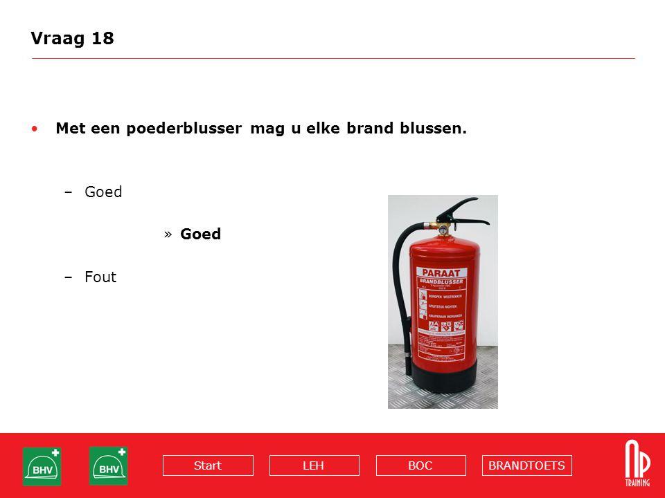 BRANDTOETSBOCLEHStart Vraag 18 Met een poederblusser mag u elke brand blussen. –Goed »Goed –Fout