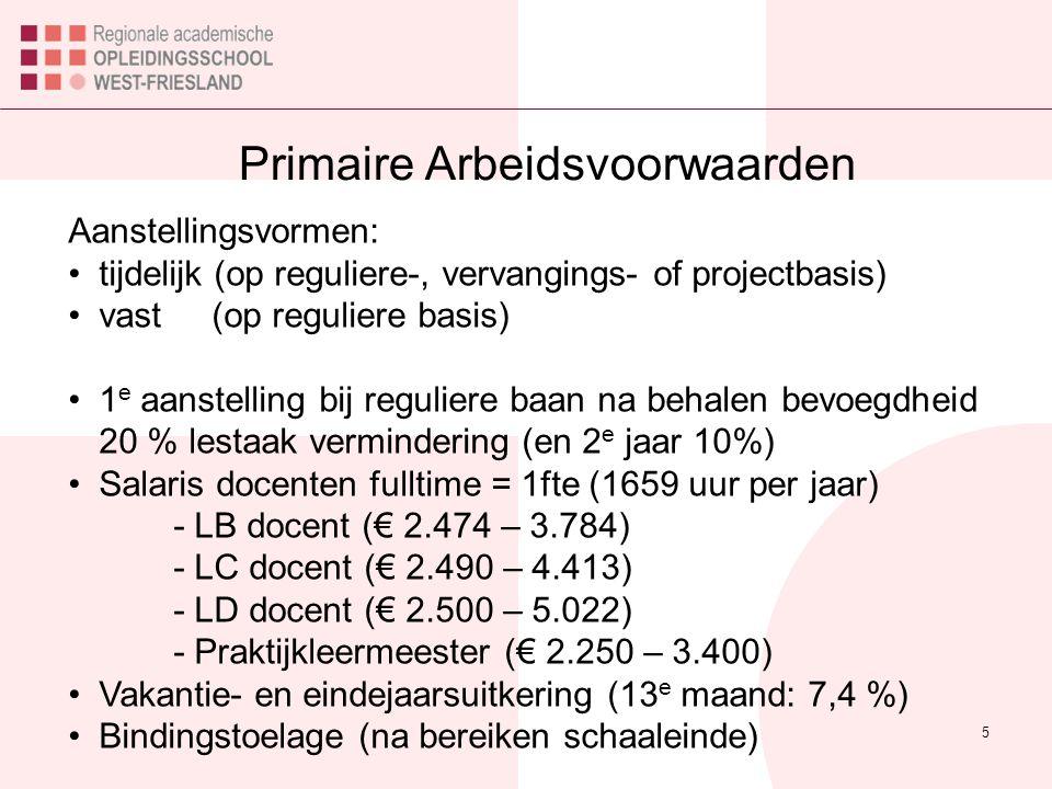 Primaire Arbeidsvoorwaarden 5 Aanstellingsvormen: tijdelijk (op reguliere-, vervangings- of projectbasis) vast (op reguliere basis) 1 e aanstelling bij reguliere baan na behalen bevoegdheid 20 % lestaak vermindering (en 2 e jaar 10%) Salaris docenten fulltime = 1fte (1659 uur per jaar) - LB docent (€ 2.474 – 3.784) - LC docent (€ 2.490 – 4.413) - LD docent (€ 2.500 – 5.022) - Praktijkleermeester (€ 2.250 – 3.400) Vakantie- en eindejaarsuitkering (13 e maand: 7,4 %) Bindingstoelage (na bereiken schaaleinde)