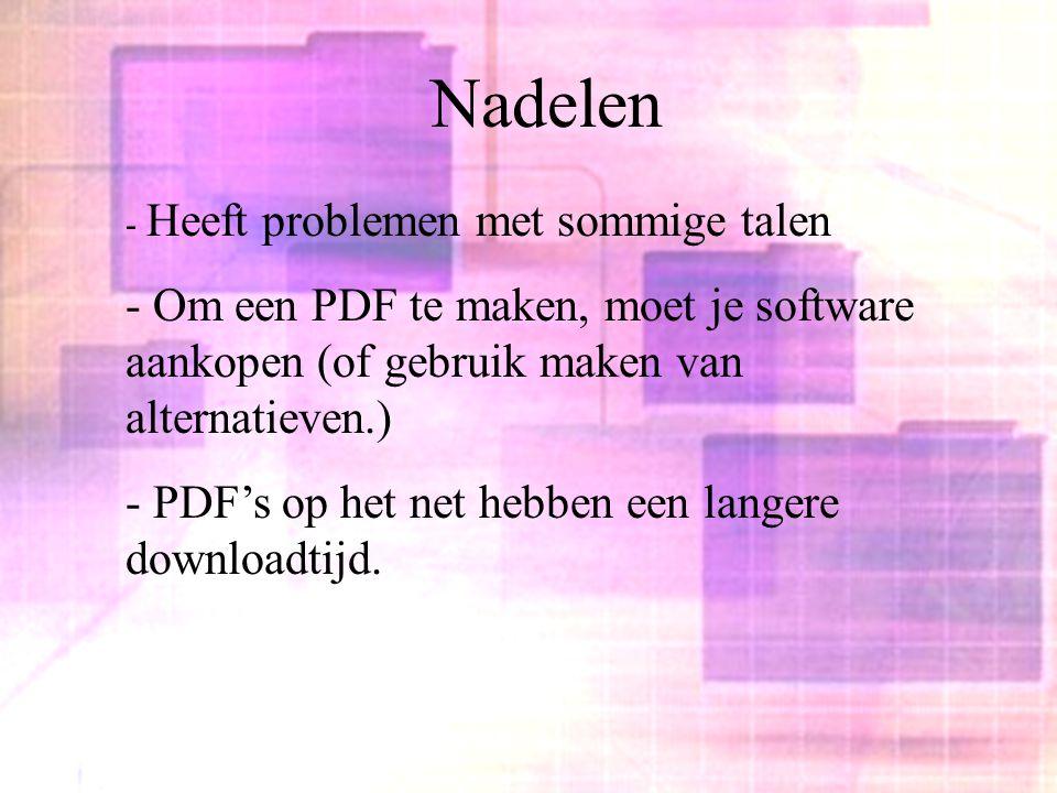 Nadelen - Heeft problemen met sommige talen - Om een PDF te maken, moet je software aankopen (of gebruik maken van alternatieven.) - PDF's op het net hebben een langere downloadtijd.