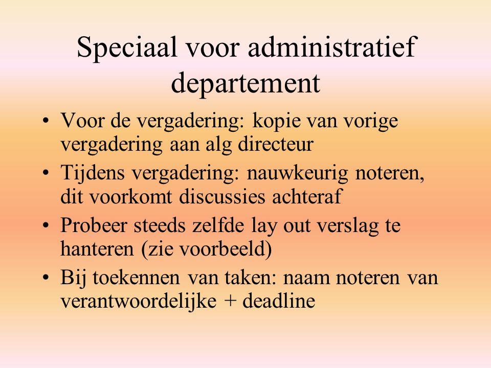 Speciaal voor administratief departement Voor de vergadering: kopie van vorige vergadering aan alg directeur Tijdens vergadering: nauwkeurig noteren,