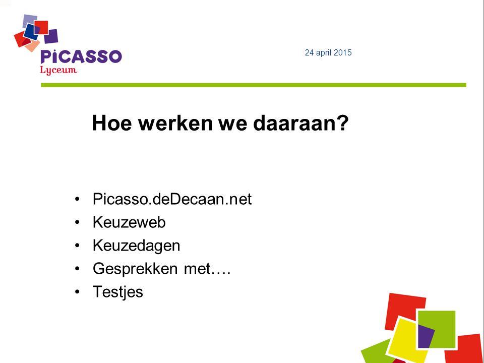 Hoe werken we daaraan? Picasso.deDecaan.net Keuzeweb Keuzedagen Gesprekken met…. Testjes 24 april 2015