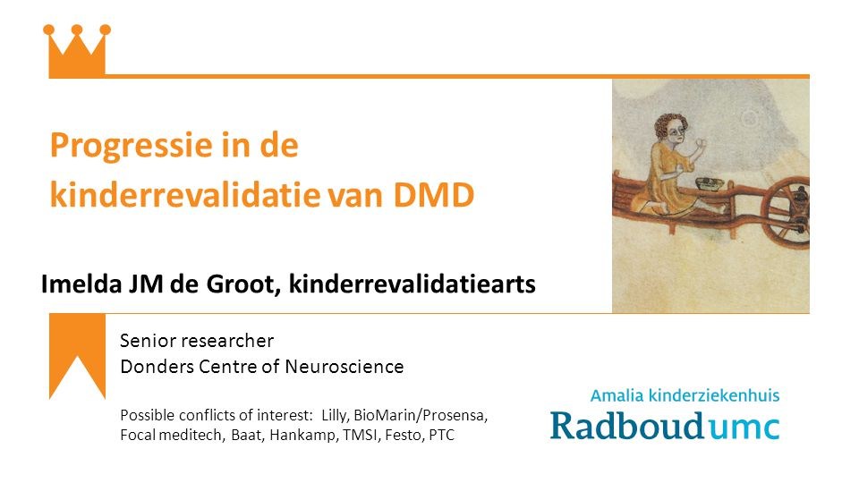 Progressie in de kinderrevalidatie van DMD Imelda JM de Groot, kinderrevalidatiearts Senior researcher Donders Centre of Neuroscience Possible conflicts of interest: Lilly, BioMarin/Prosensa, Focal meditech, Baat, Hankamp, TMSI, Festo, PTC