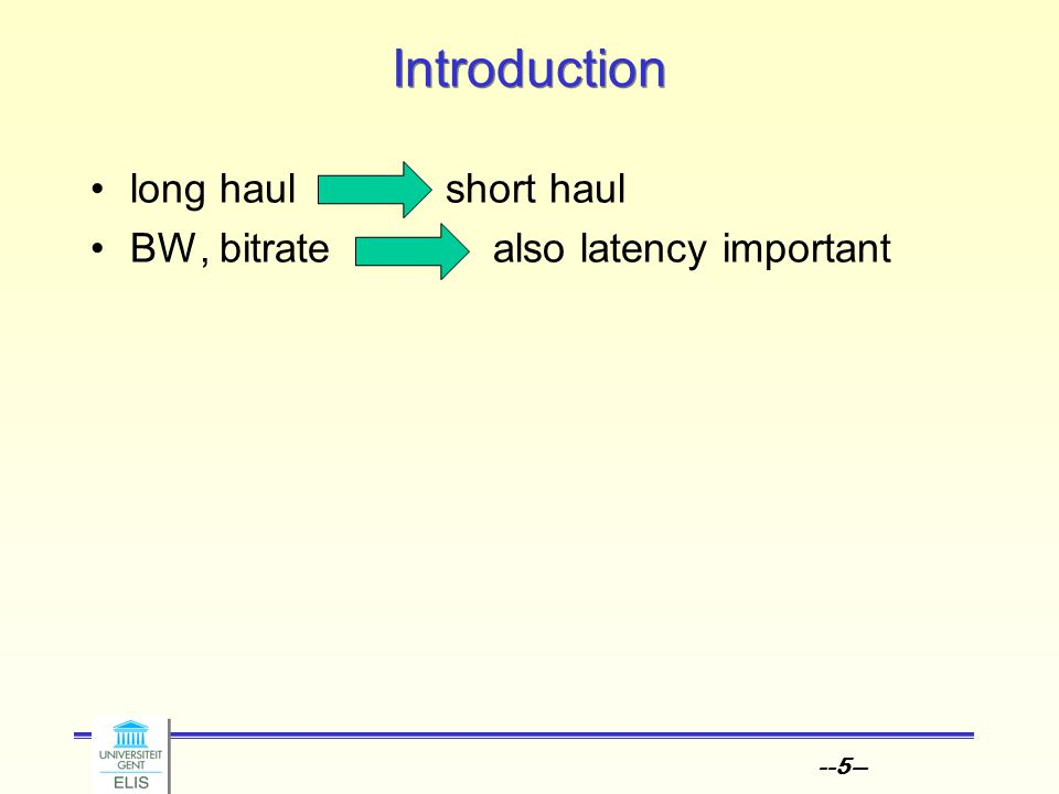 --6-- Introduction long haul short haul BW, bitrate also latency important high density, parallel
