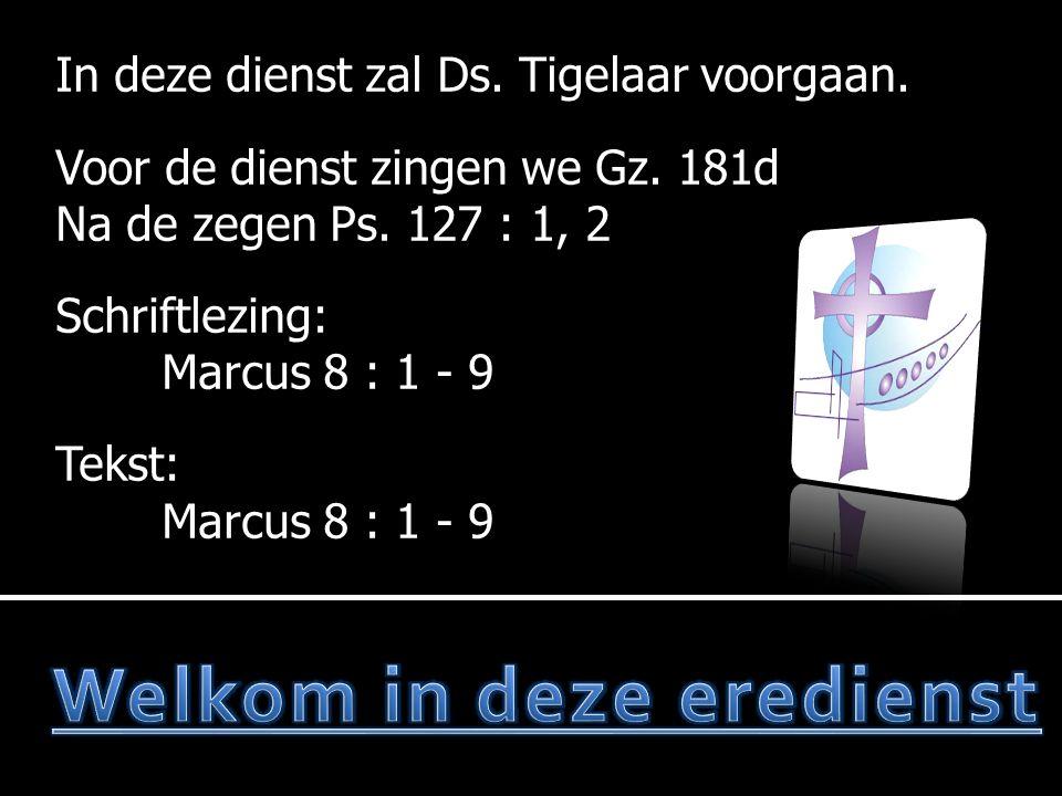 In deze dienst zal Ds. Tigelaar voorgaan. Voor de dienst zingen we Gz. 181d Na de zegen Ps. 127 : 1, 2 Schriftlezing: Marcus 8 : 1 - 9 Tekst: Marcus 8