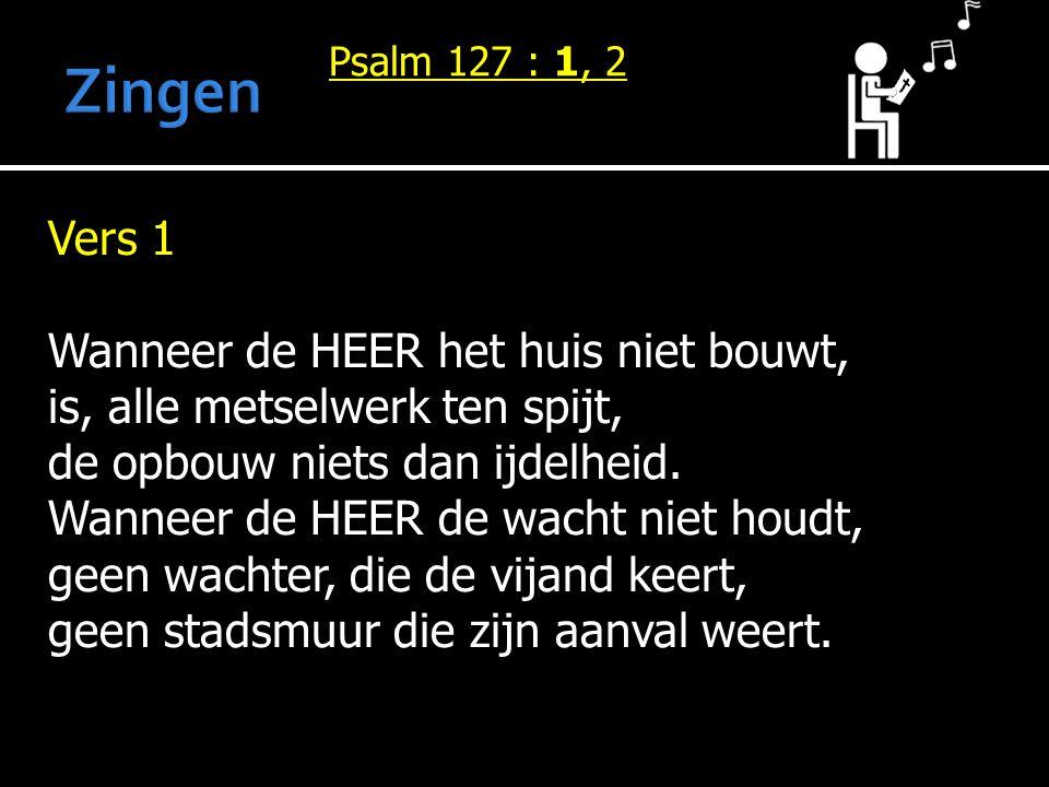 Psalm 127 : 1, 2 Vers 1 Wanneer de HEER het huis niet bouwt, is, alle metselwerk ten spijt, de opbouw niets dan ijdelheid. Wanneer de HEER de wacht ni