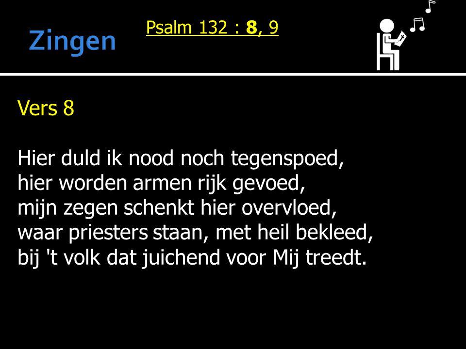 Psalm 132 : 8, 9 Vers 8 Hier duld ik nood noch tegenspoed, hier worden armen rijk gevoed, mijn zegen schenkt hier overvloed, waar priesters staan, met heil bekleed, bij t volk dat juichend voor Mij treedt.
