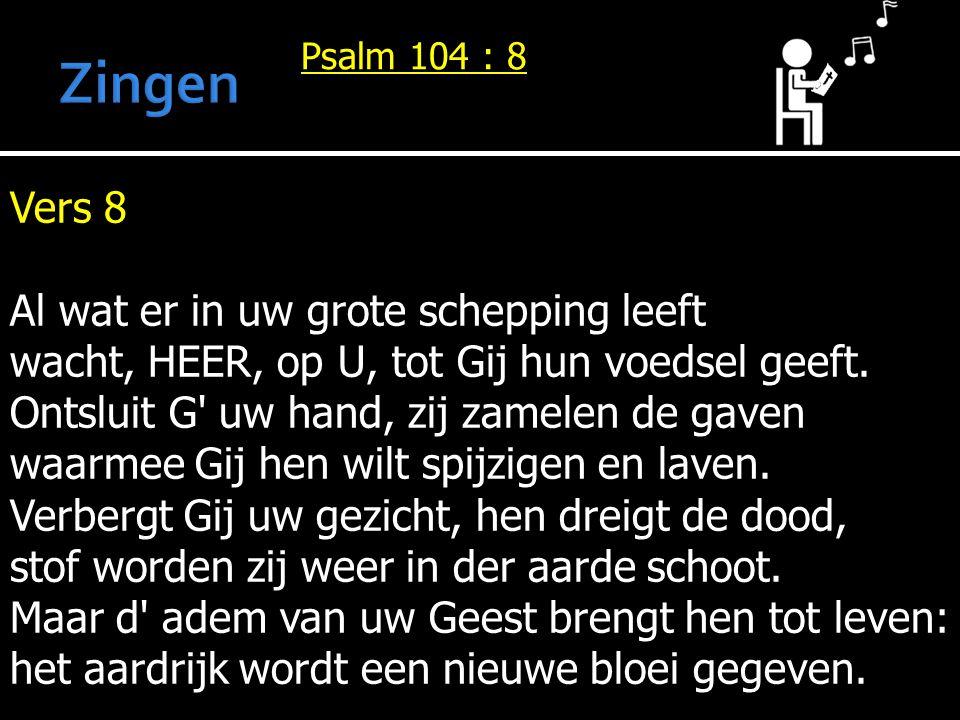 Psalm 104 : 8 Vers 8 Al wat er in uw grote schepping leeft wacht, HEER, op U, tot Gij hun voedsel geeft. Ontsluit G' uw hand, zij zamelen de gaven waa