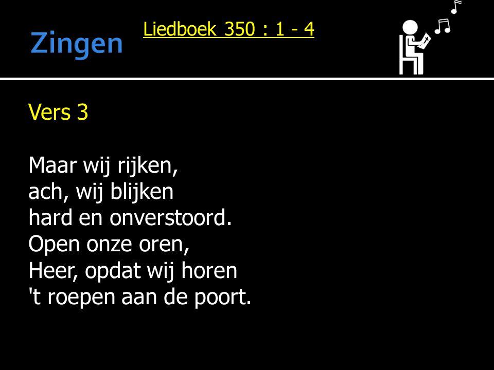 Liedboek 350 : 1 - 4 Vers 3 Maar wij rijken, ach, wij blijken hard en onverstoord. Open onze oren, Heer, opdat wij horen 't roepen aan de poort.