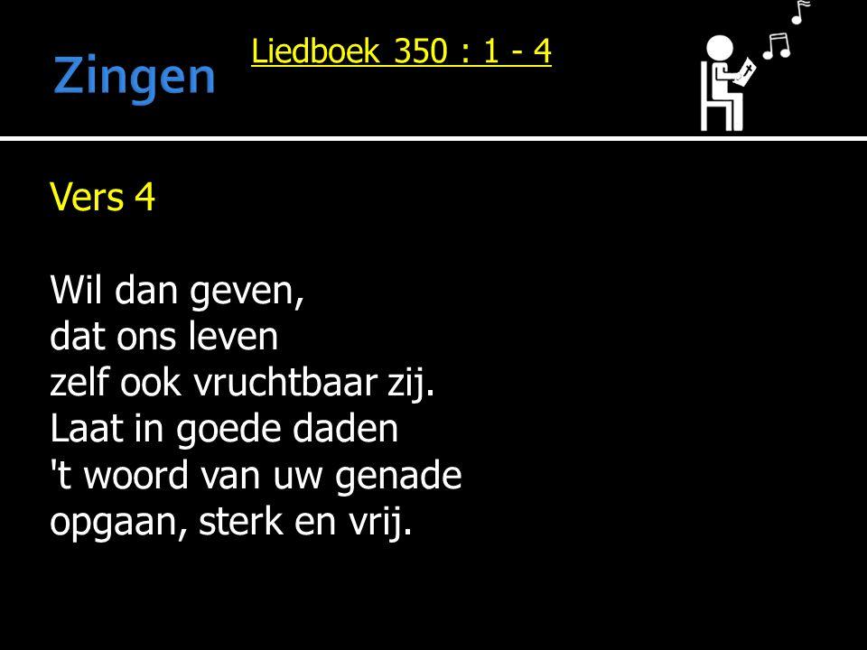 Liedboek 350 : 1 - 4 Vers 4 Wil dan geven, dat ons leven zelf ook vruchtbaar zij. Laat in goede daden 't woord van uw genade opgaan, sterk en vrij.