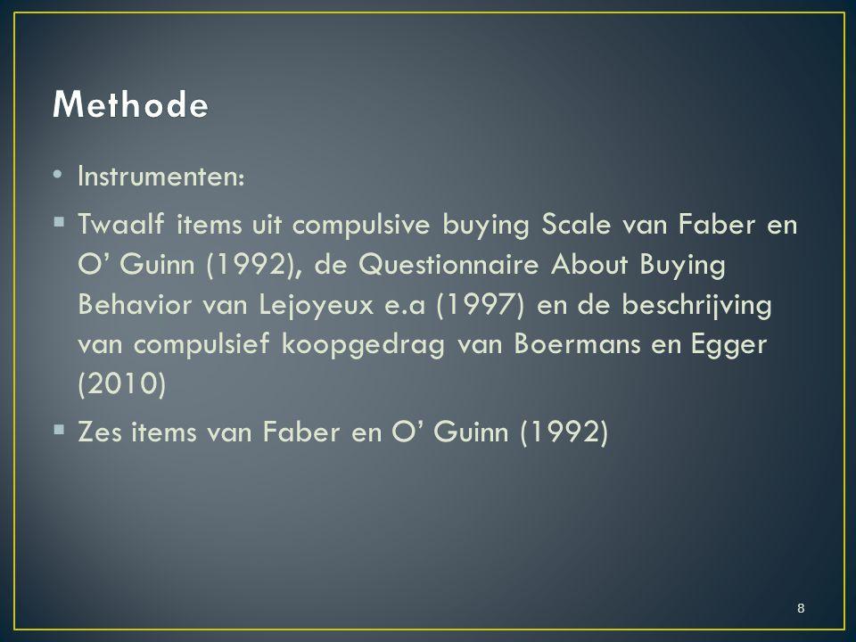 Instrumenten:  Twaalf items uit compulsive buying Scale van Faber en O' Guinn (1992), de Questionnaire About Buying Behavior van Lejoyeux e.a (1997) en de beschrijving van compulsief koopgedrag van Boermans en Egger (2010)  Zes items van Faber en O' Guinn (1992) 8