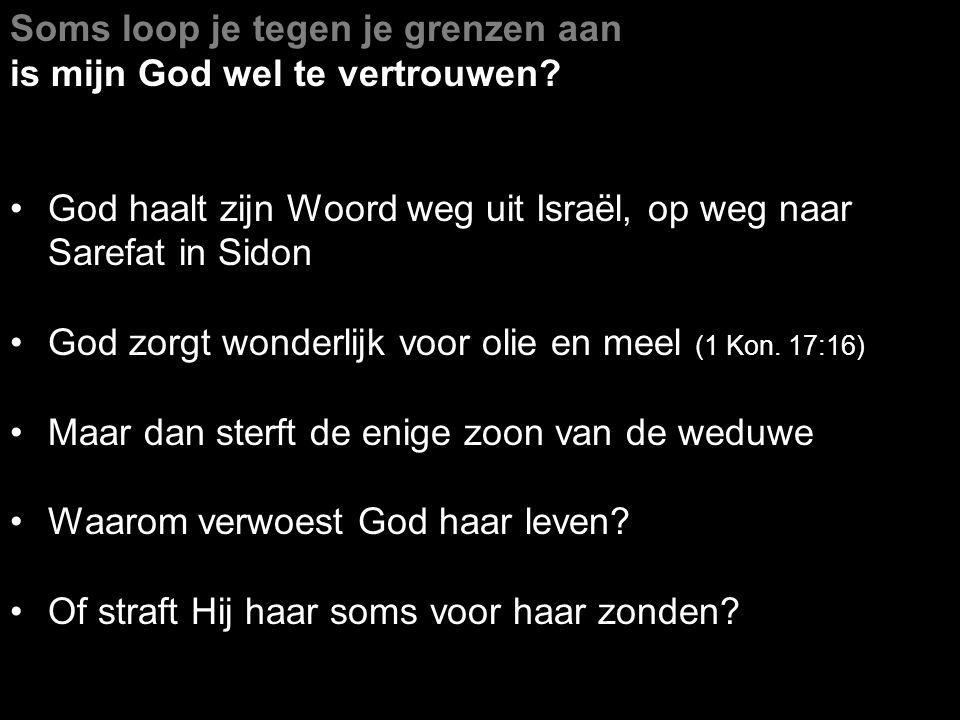 Soms loop je tegen je grenzen aan is mijn God wel te vertrouwen? God haalt zijn Woord weg uit Israël, op weg naar Sarefat in Sidon God zorgt wonderlij