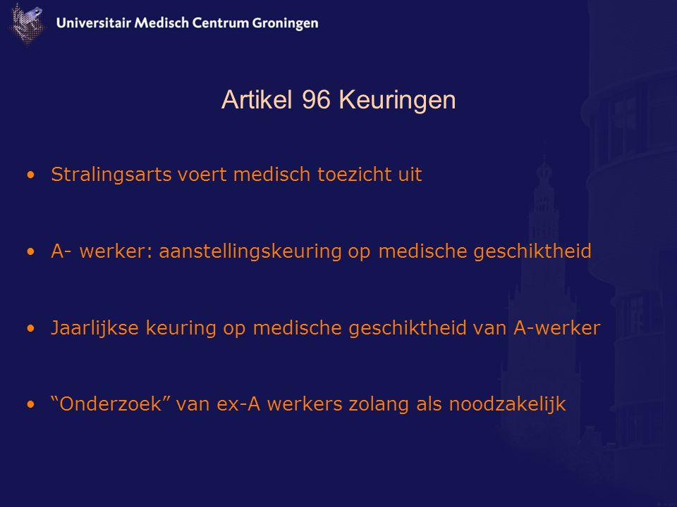 Artikel 96 Keuringen Stralingsarts voert medisch toezicht uit A- werker: aanstellingskeuring op medische geschiktheid Jaarlijkse keuring op medische geschiktheid van A-werker Onderzoek van ex-A werkers zolang als noodzakelijk