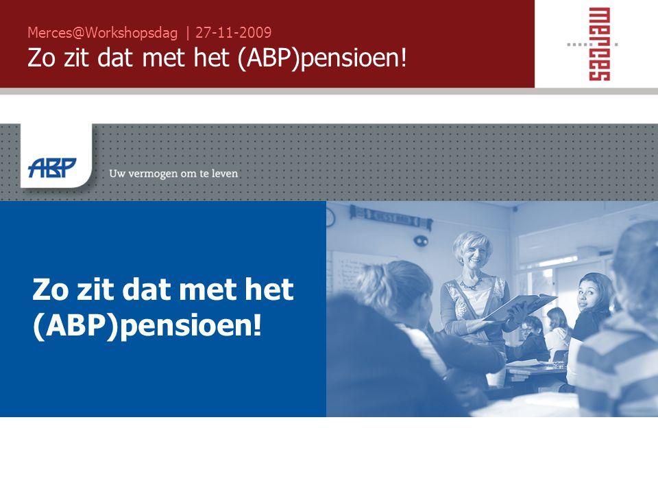 Merces@Workshopsdag | 27-11-2009 Zo zit dat met het (ABP)pensioen! Zo zit dat met het (ABP)pensioen!