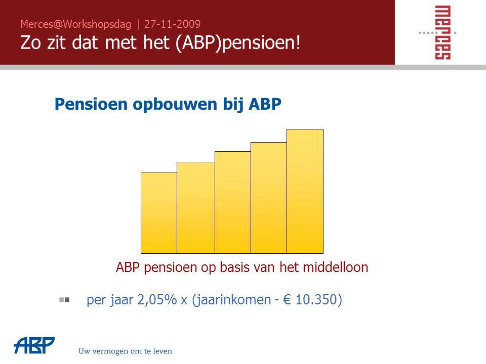 Merces@Workshopsdag | 27-11-2009 Zo zit dat met het (ABP)pensioen! Uw vermogen om te leven Pensioen opbouwen bij ABP ABP pensioen op basis van het mid