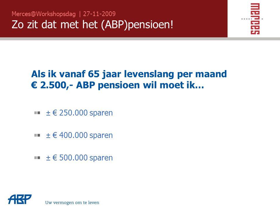Merces@Workshopsdag | 27-11-2009 Zo zit dat met het (ABP)pensioen! Uw vermogen om te leven Als ik vanaf 65 jaar levenslang per maand € 2.500,- ABP pen