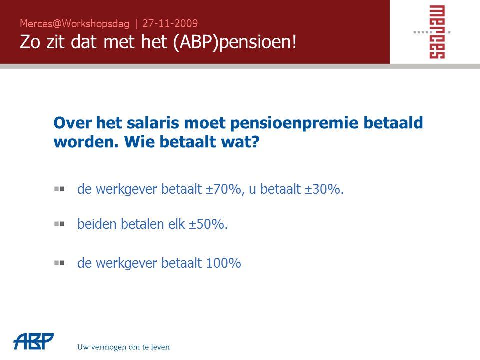 Merces@Workshopsdag | 27-11-2009 Zo zit dat met het (ABP)pensioen! Uw vermogen om te leven Over het salaris moet pensioenpremie betaald worden. Wie be