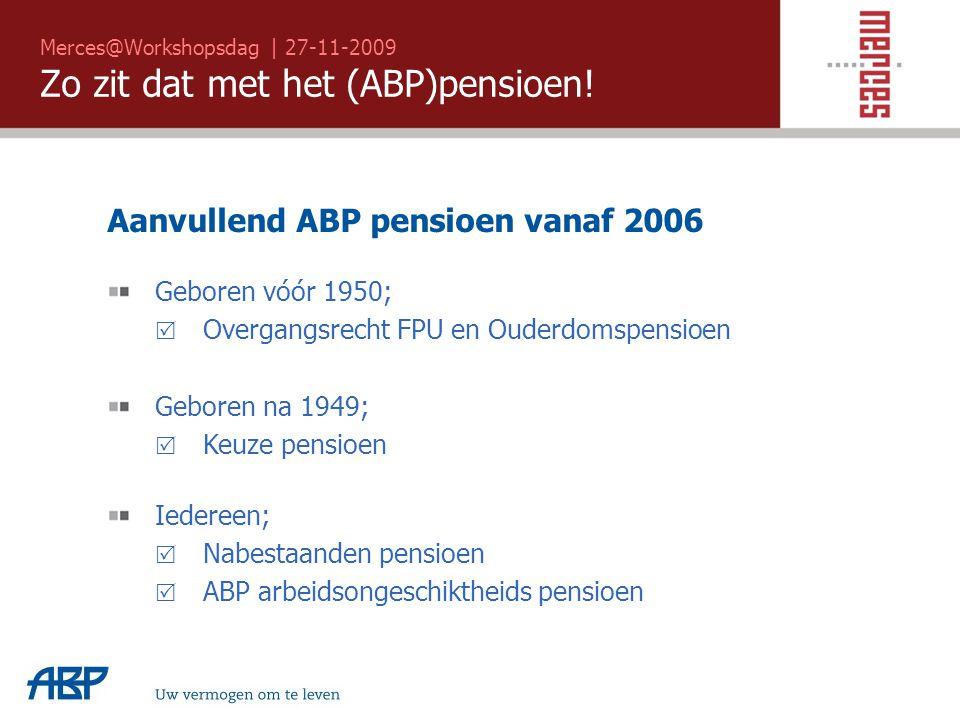 Merces@Workshopsdag | 27-11-2009 Zo zit dat met het (ABP)pensioen! Uw vermogen om te leven Aanvullend ABP pensioen vanaf 2006 Geboren vóór 1950;  Ove