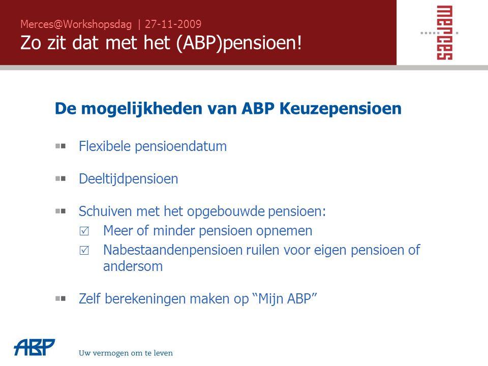 Merces@Workshopsdag | 27-11-2009 Zo zit dat met het (ABP)pensioen! Uw vermogen om te leven De mogelijkheden van ABP Keuzepensioen Flexibele pensioenda