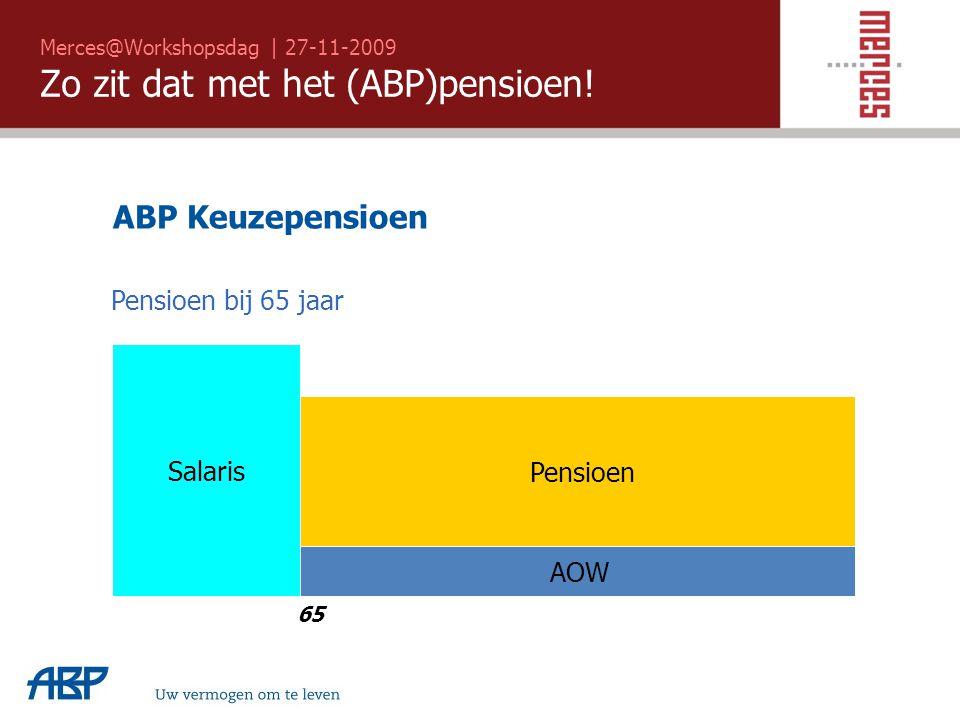 Merces@Workshopsdag | 27-11-2009 Zo zit dat met het (ABP)pensioen! Uw vermogen om te leven ABP Keuzepensioen 65 Salaris Pensioen bij 65 jaar AOW Pensi