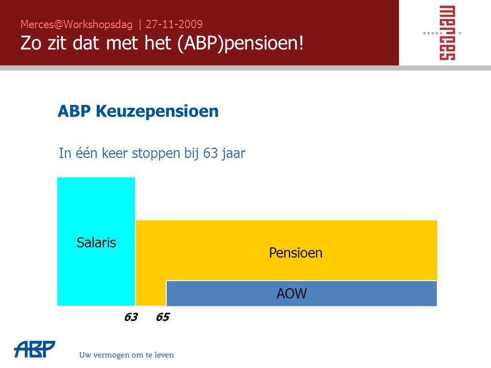 Merces@Workshopsdag | 27-11-2009 Zo zit dat met het (ABP)pensioen! Uw vermogen om te leven 6563 Salaris AOW Pensioen ABP Keuzepensioen In één keer sto