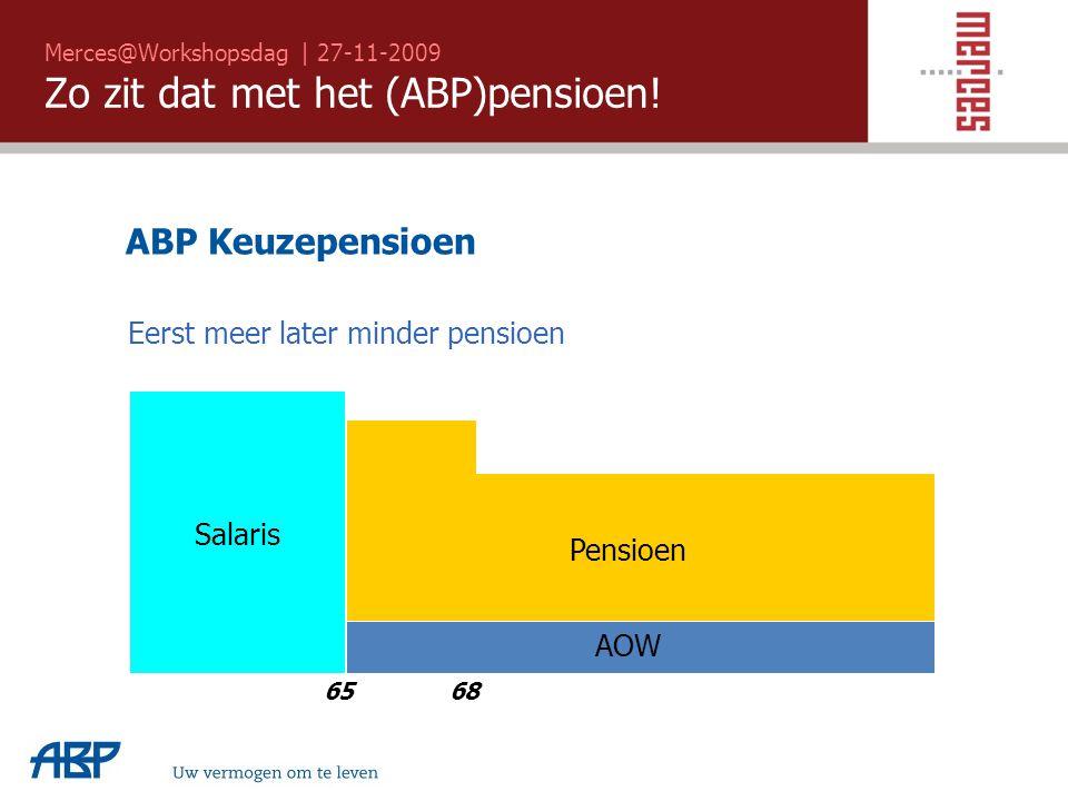 Merces@Workshopsdag | 27-11-2009 Zo zit dat met het (ABP)pensioen! Uw vermogen om te leven 68 65 Salaris AOW Pensioen ABP Keuzepensioen Eerst meer lat