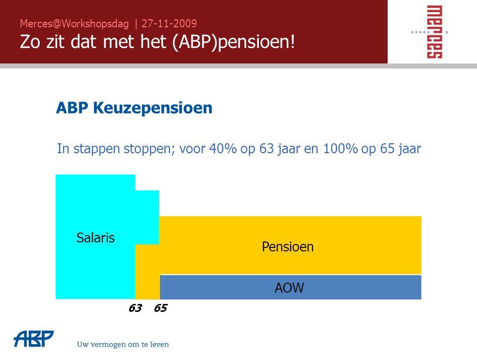 Merces@Workshopsdag | 27-11-2009 Zo zit dat met het (ABP)pensioen! 6365 Salaris AOW Pensioen ABP Keuzepensioen In stappen stoppen; voor 40% op 63 jaar