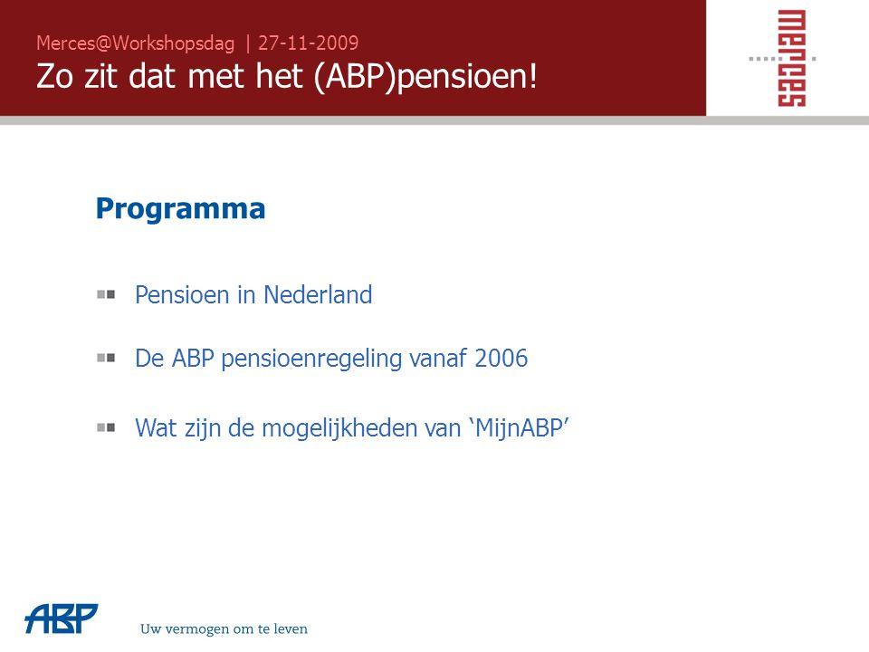 Merces@Workshopsdag | 27-11-2009 Zo zit dat met het (ABP)pensioen! Programma Pensioen in Nederland De ABP pensioenregeling vanaf 2006 Wat zijn de moge