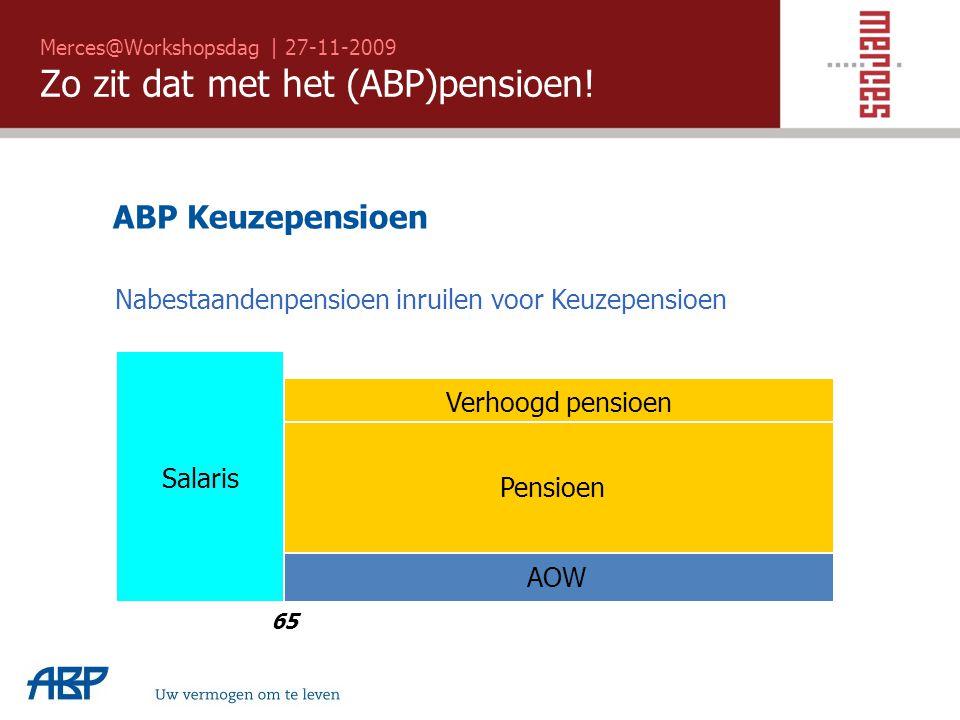 Merces@Workshopsdag | 27-11-2009 Zo zit dat met het (ABP)pensioen! Uw vermogen om te leven Salaris Pensioen 65 Verhoogd pensioen AOW ABP Keuzepensioen