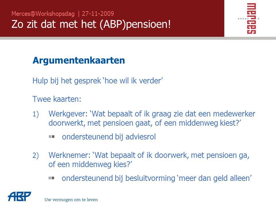 Merces@Workshopsdag | 27-11-2009 Zo zit dat met het (ABP)pensioen! Uw vermogen om te leven Argumentenkaarten Hulp bij het gesprek 'hoe wil ik verder'