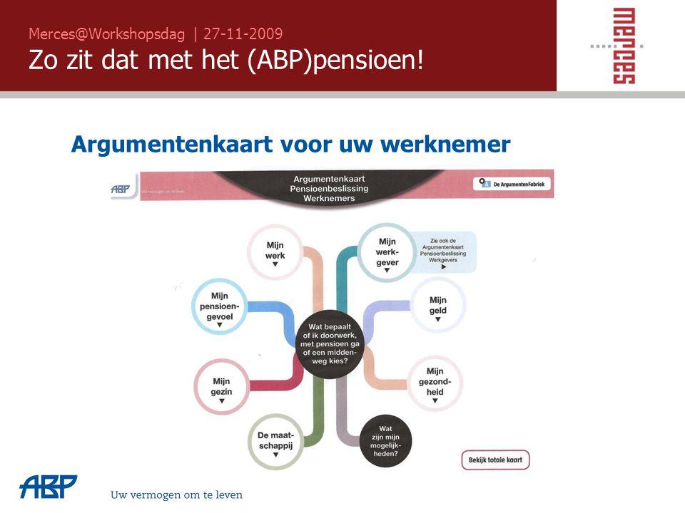 Merces@Workshopsdag | 27-11-2009 Zo zit dat met het (ABP)pensioen! Argumentenkaart voor uw werknemer