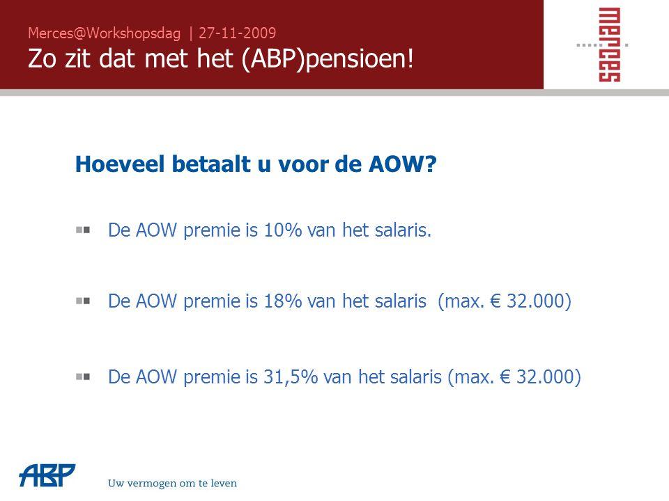 Merces@Workshopsdag | 27-11-2009 Zo zit dat met het (ABP)pensioen! Uw vermogen om te leven Hoeveel betaalt u voor de AOW? De AOW premie is 10% van het