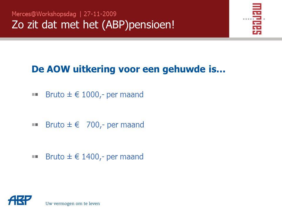 Merces@Workshopsdag | 27-11-2009 Zo zit dat met het (ABP)pensioen! Uw vermogen om te leven De AOW uitkering voor een gehuwde is… Bruto ± € 1000,- per