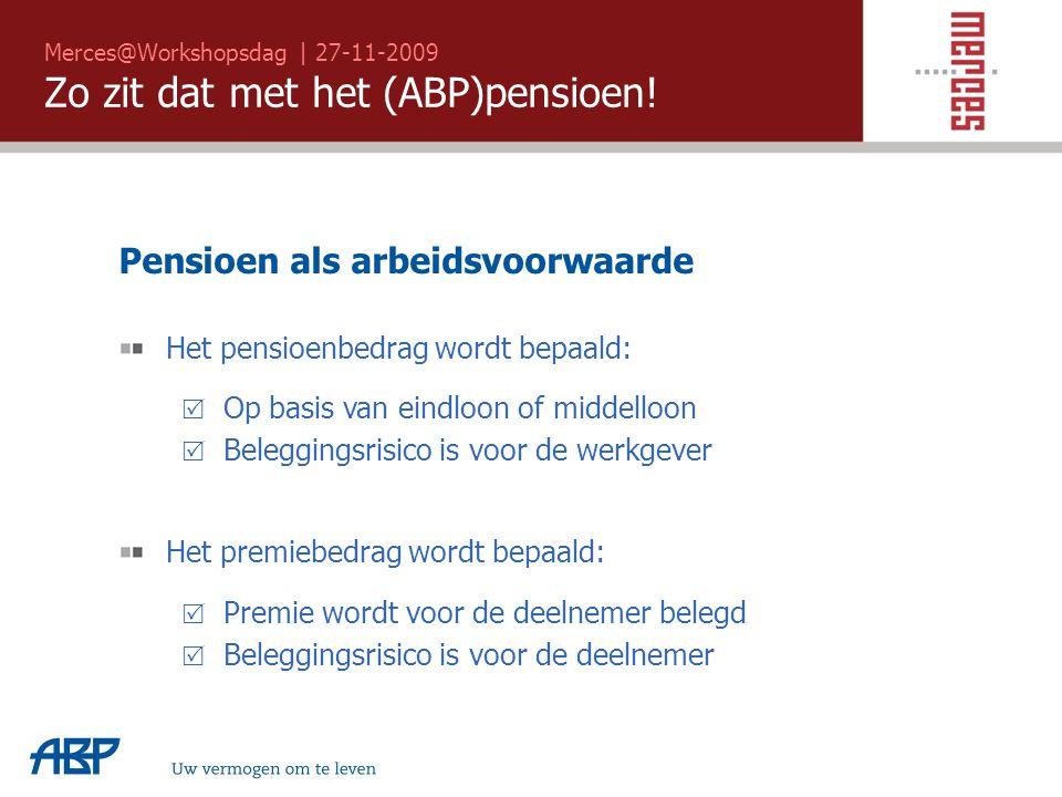Merces@Workshopsdag | 27-11-2009 Zo zit dat met het (ABP)pensioen! Uw vermogen om te leven Pensioen als arbeidsvoorwaarde Het pensioenbedrag wordt bep