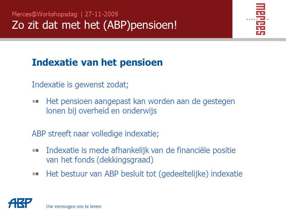 Merces@Workshopsdag | 27-11-2009 Zo zit dat met het (ABP)pensioen! Uw vermogen om te leven Indexatie is gewenst zodat; Het pensioen aangepast kan word