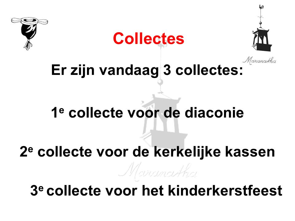 Er zijn vandaag 3 collectes: 1 e collecte voor de diaconie 2 e collecte voor de kerkelijke kassen 3 e collecte voor het kinderkerstfeest Collectes