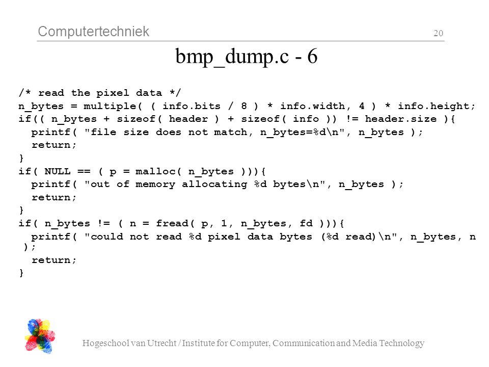 Computertechniek Hogeschool van Utrecht / Institute for Computer, Communication and Media Technology 20 bmp_dump.c - 6 /* read the pixel data */ n_bytes = multiple( ( info.bits / 8 ) * info.width, 4 ) * info.height; if(( n_bytes + sizeof( header ) + sizeof( info )) != header.size ){ printf( file size does not match, n_bytes=%d\n , n_bytes ); return; } if( NULL == ( p = malloc( n_bytes ))){ printf( out of memory allocating %d bytes\n , n_bytes ); return; } if( n_bytes != ( n = fread( p, 1, n_bytes, fd ))){ printf( could not read %d pixel data bytes (%d read)\n , n_bytes, n ); return; }