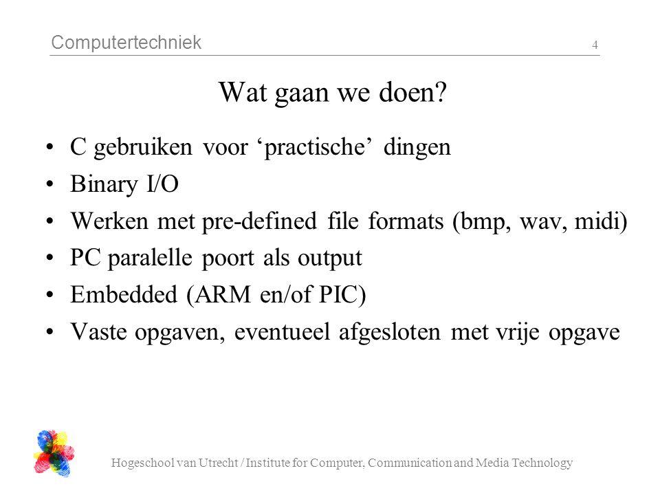 Computertechniek Hogeschool van Utrecht / Institute for Computer, Communication and Media Technology 5 Binary I/O #include FILE *fp = fopen( name, rb ); m = fread( &destination, sizeof(destination), n, fp ); m = fwrite( &source, sizeof(source), n, fp ); fclose( fp ); Je leest 'letterlijk' de bits uit de file naar je destination variabele.